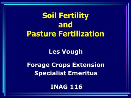 Soil Fertility and Pasture Fertilization Les Vough Forage Crops Extension Specialist Emeritus INAG 116.