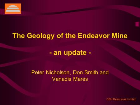 CBH Resources Limited The Geology of the Endeavor Mine - an update - Peter Nicholson, Don Smith and Vanadis Mares.