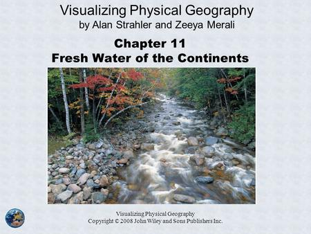 Visualizing Physical Geography Copyright © 2008 John Wiley and Sons Publishers Inc. Chapter 11 Fresh Water of the Continents Visualizing Physical Geography.
