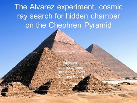 The Alvarez experiment, cosmic ray search for hidden chamber on the Chephren Pyramid Authors: Justen Cheers Kathleen Hoover Gustavo Rivera.