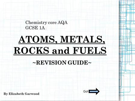 Chemistry core AQA GCSE 1A : ATOMS, METALS, ATOMS, METALS, ROCKS and FUELS ~REVISION GUIDE~ By Elizabeth Garwood Go!