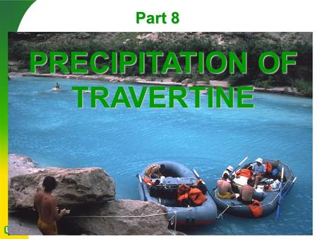 Part 8 PRECIPITATION OF TRAVERTINE. Carbon dioxide ( CO 2 ) is dissolved in groundwater percolating through limestone, forming a weak carbonic acid (