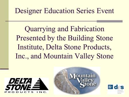 Designer Education Series Event Quarrying and Fabrication Presented by the Building Stone Institute, Delta Stone Products, Inc., and Mountain Valley Stone.