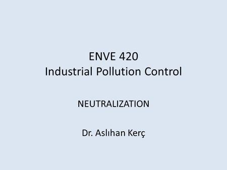 ENVE 420 Industrial Pollution Control NEUTRALIZATION Dr. Aslıhan Kerç.