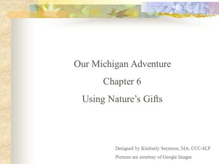 Our Michigan Adventure Chapter 6 Using Nature's Gifts Designed by Kimberly Seymour, MA, CCC-SLP Pictures are courtesy of Google Images.