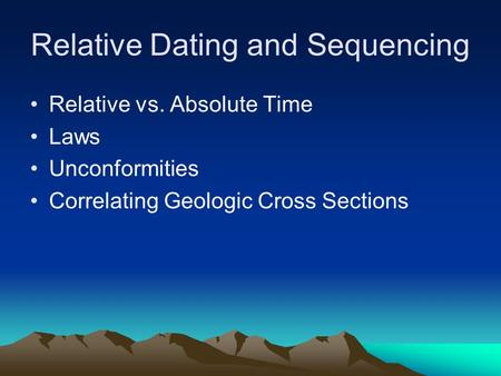 Relative Dating and Sequencing Relative vs. Absolute Time Laws Unconformities Correlating Geologic Cross Sections.