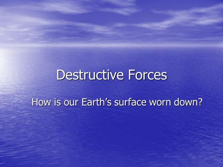 Destructive Forces How is our Earth's surface worn down?