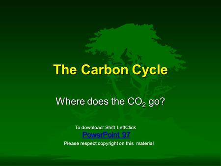 The Carbon Cycle Where does the CO 2 go? PowerPoint 97 To download: ShiftLeftClick Please respect copyright on this material.