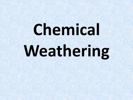 Chemical Weathering.