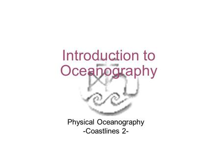Introduction to Oceanography Physical Oceanography -Coastlines 2-