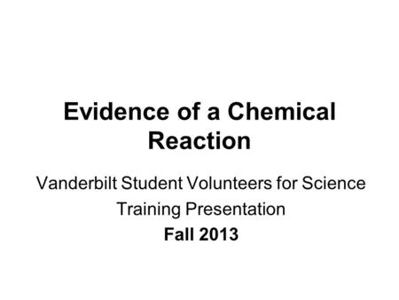 Evidence of a Chemical Reaction Vanderbilt Student Volunteers for Science Training Presentation Fall 2013.
