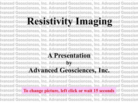 Resistivity Imaging A Presentation by Advanced Geosciences, Inc. To change picture, left click or wait 15 seconds.