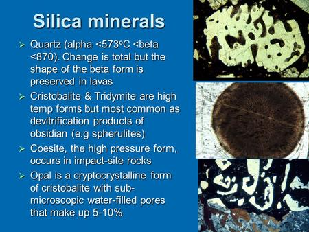 Silica minerals  Quartz (alpha <573 o C <beta <870). Change is total but the shape of the beta form is preserved in lavas  Cristobalite & Tridymite are.
