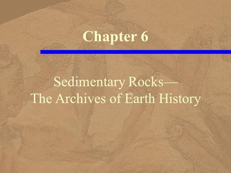 Sedimentary Rocks— The Archives of Earth History Chapter 6.