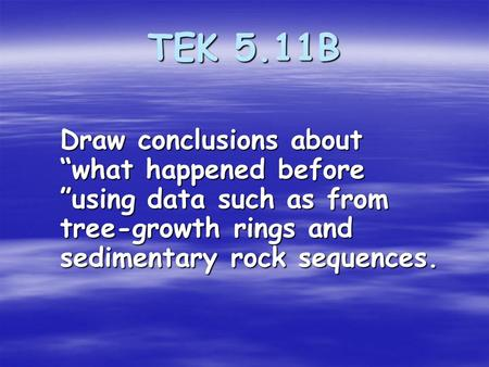 "TEK 5.11B Draw conclusions about ""what happened before ""using data such as from tree-growth rings and sedimentary rock sequences."