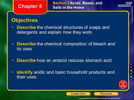 Copyright © by Holt, Rinehart and Winston. All rights reserved. ResourcesChapter menu Section 3 Acids, Bases, and Salts in the Home Objectives Describe.