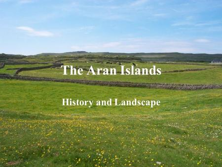 The Aran Islands History and Landscape. Here, on the very edge of Europe, is an Island rich in the language, culture and heritage of Ireland, unique in.