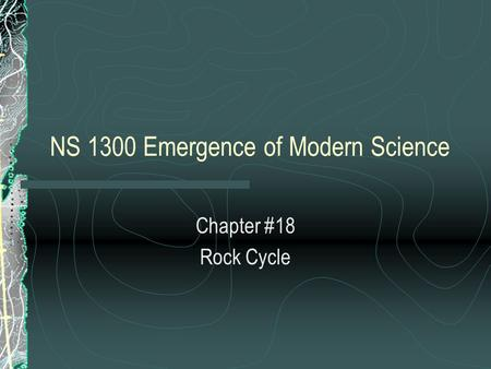 NS 1300 Emergence of Modern Science Chapter #18 Rock Cycle.