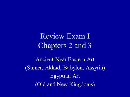 Review Exam I Chapters 2 and 3 Ancient Near Eastern Art (Sumer, Akkad, Babylon, Assyria) Egyptian Art (Old and New Kingdoms)