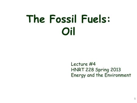 1 The Fossil Fuels: Oil Lecture #4 HNRT 228 Spring 2013 Energy and the Environment.