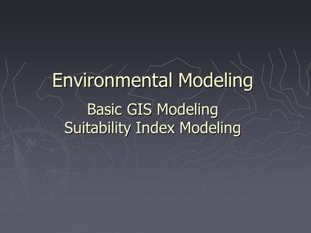 Environmental Modeling Basic GIS Modeling Suitability Index Modeling.