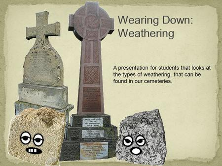 A presentation for students that looks at the types of weathering, that can be found in our cemeteries.