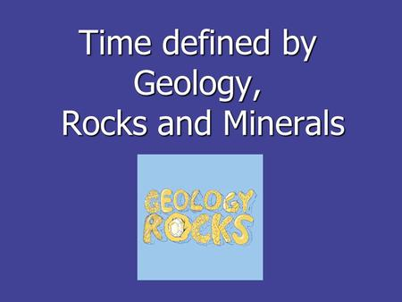Time defined by Geology, Rocks and Minerals. Why rocks? Geology allows us to use rocks to see what the past was like on Earth Geology allows us to use.