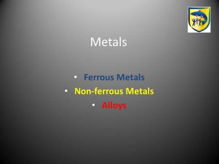 Metals Ferrous Metals Non-ferrous Metals Alloys. Useful Terms for metals Ferrous Metals Any metal that contains iron is a ferrous metal. Non ferrous metals.