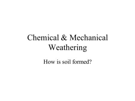Chemical & Mechanical Weathering How is soil formed?