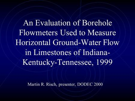 An Evaluation of Borehole Flowmeters Used to Measure Horizontal Ground-Water Flow in Limestones of Indiana- Kentucky-Tennessee, 1999 Martin R. Risch, presenter,