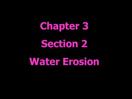 Chapter 3 Section 2 Water Erosion. Water Cycle Watch the 2 water cycle animations while reviewing your water cycle diagram. When something from your diagram.