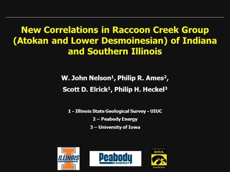 New Correlations in Raccoon Creek Group (Atokan and Lower Desmoinesian) of Indiana and Southern Illinois W. John Nelson 1, Philip R. Ames 2, Scott D. Elrick.