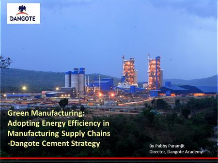 Green Manufacturing: Adopting Energy Efficiency in Manufacturing Supply Chains -Dangote Cement Strategy By Pabby Paramjit Director, Dangote Academy.