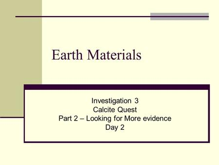 Earth Materials Investigation 3 Calcite Quest Part 2 – Looking for More evidence Day 2.