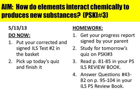 AIM: How do elements interact chemically to produces new substances? (PSKI#3) 5/13/13 DO NOW: 1.Put your corrected and signed ILS Test #2 in the basket.