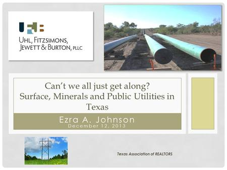 Ezra A. Johnson December 12, 2013 Can't we all just get along? Surface, Minerals and Public Utilities in Texas Texas Association of REALTORS.