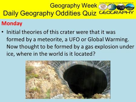 Geography Week Daily Geography Oddities Quiz Monday Initial theories of this crater were that it was formed by a meteorite, a UFO or Global Warming. Now.