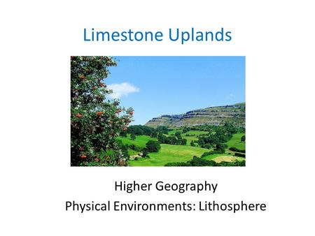Limestone Uplands Higher Geography Physical Environments: Lithosphere.