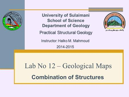 Lab No 12 – Geological Maps Combination of Structures University of Sulaimani School of Science Department of Geology Practical Structural Geology Instructor: