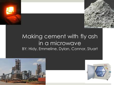 Making cement with fly ash in a microwave BY: Hidy, Emmeline, Dylan, Connor, Stuart.
