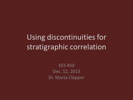 Using discontinuities for stratigraphic correlation EES 450 Dec. 12, 2013 Dr. Marta Clepper.