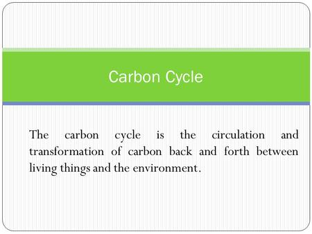 Carbon Cycle The carbon cycle is the circulation and transformation of carbon back and forth between living things and the environment.