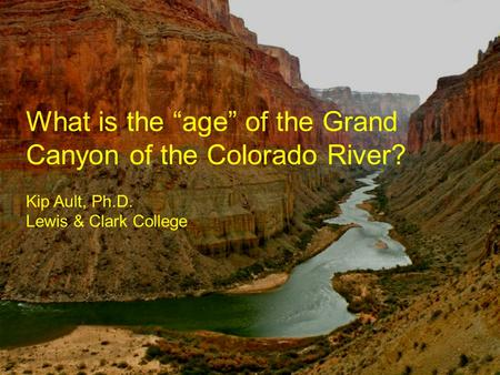 "What is the ""age"" of the Grand Canyon of the Colorado River? Kip Ault, Ph.D. Lewis & Clark College."