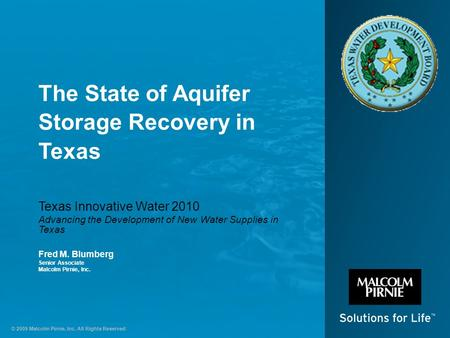 © 2009 Malcolm Pirnie, Inc. All Rights Reserved The State of Aquifer Storage Recovery in Texas Texas Innovative Water 2010 Advancing the Development of.