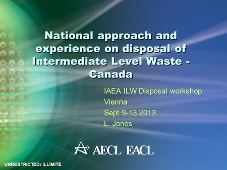 UNRESTRICTED / ILLIMITÉ National approach and experience on disposal of Intermediate Level Waste - Canada IAEA ILW Disposal workshop Vienna Sept 9-13 2013.