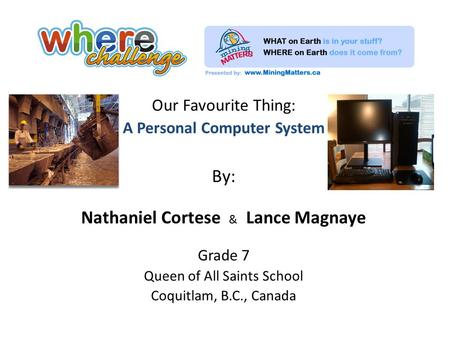 Our Favourite Thing: A Personal Computer System By: Nathaniel Cortese & Lance Magnaye Grade 7 Queen of All Saints School Coquitlam, B.C., Canada.
