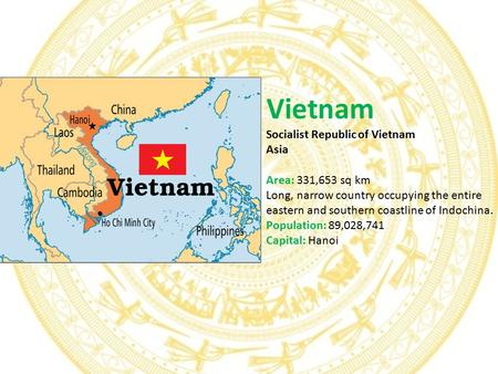 Vietnam Socialist Republic of Vietnam Asia Area: 331,653 sq km Long, narrow country occupying the entire eastern and southern coastline of Indochina. Population:
