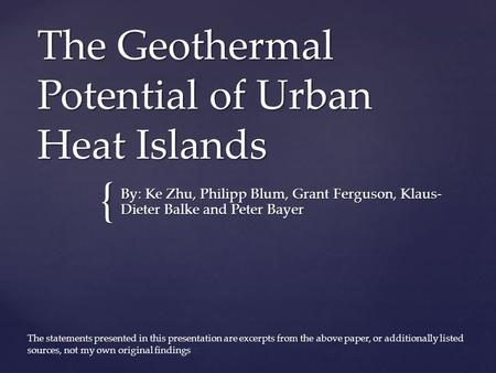 { The Geothermal Potential of Urban Heat Islands By: Ke Zhu, Philipp Blum, Grant Ferguson, Klaus- Dieter Balke and Peter Bayer The statements presented.