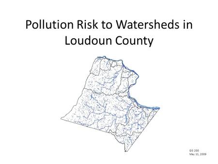 Pollution Risk to Watersheds in Loudoun County GIS 200 May 11, 2009.
