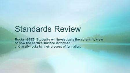 Standards Review Rocks -S6E5. Students will investigate the scientific view of how the earth's surface is formed. c. Classify rocks by their process of.